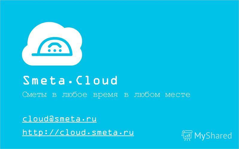 http://cloud.smeta.ru Smeta.Cloud Сметы в любое время в любом месте cloud@smeta.ru