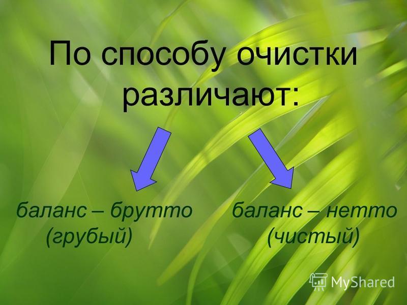 По способу очистки различают: баланс – брутто баланс – нетто (грубый) (чистый)