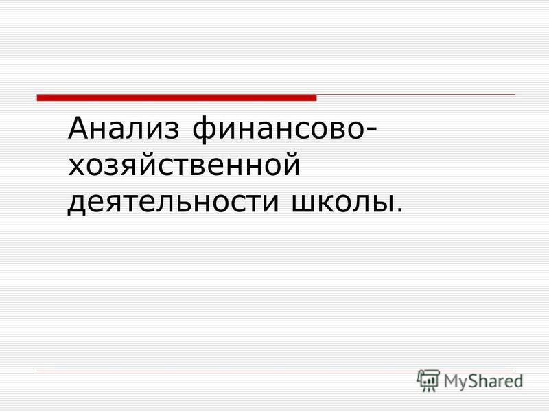 Анализ финансово- хозяйственной деятельности школы.