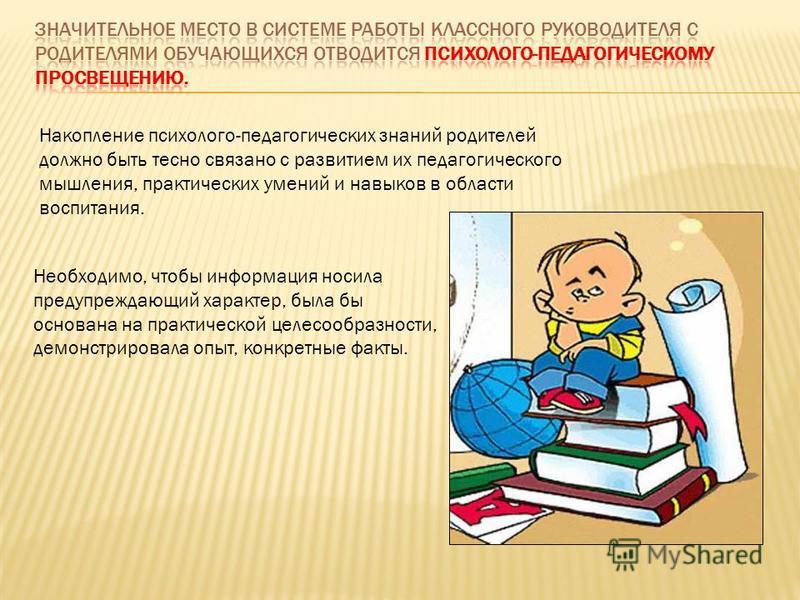 Накопление психолого-педагогических знаний родителей должно быть тесно связано с развитием их педагогического мышления, практических умений и навыков в области воспитания. Необходимо, чтобы информация носила предупреждающий характер, была бы основана