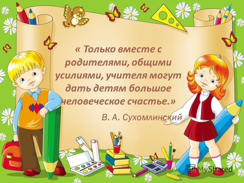 « Только вместе с родителями, общими усилиями, учителя могут дать детям большое человеческое счастье.» В. А. Сухомлинский