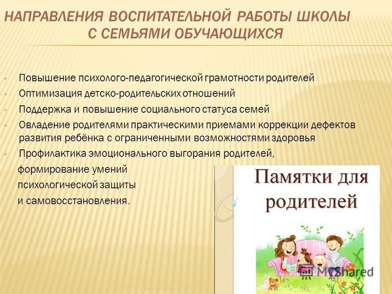 НАПРАВЛЕНИЯ ВОСПИТАТЕЛЬНОЙ РАБОТЫ ШКОЛЫ С СЕМЬЯМИ ОБУЧАЮЩИХСЯ Повышение психолого-педагогической грамотности родителей Оптимизация детско-родительских отношений Поддержка и повышение социального статуса семей Овладение родителями практическими приема
