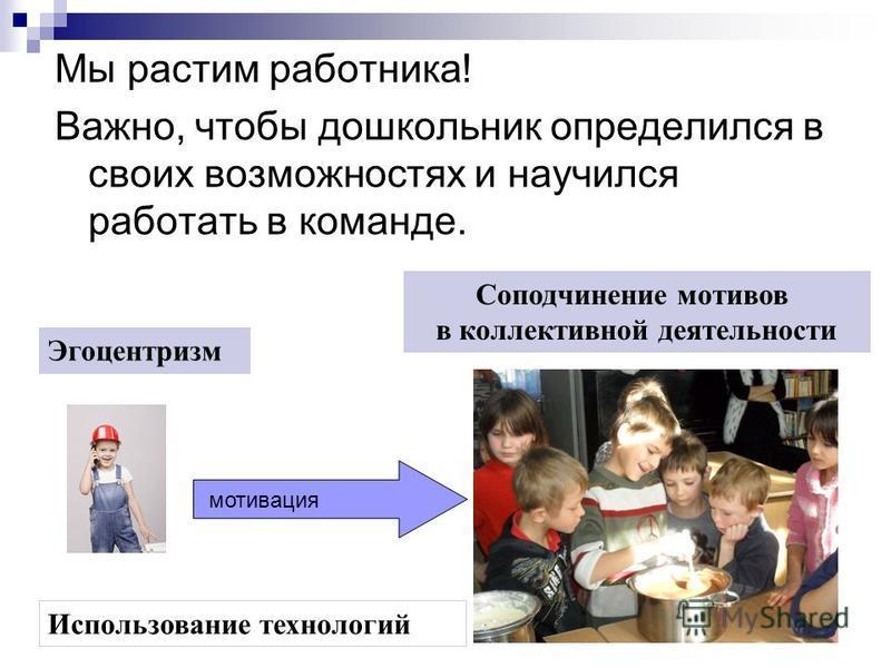 Мы растим работника! Важно, чтобы дошкольник определился в своих возможностях и научился работать в команде. Эгоцентризм Соподчинение мотивов в коллективной деятельности Использование технологий мотивация