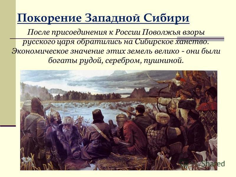Покорение Западной Сибири После присоединения к России Поволжья взоры русского царя обратились на Сибирское ханство. Экономическое значение этих земель велико - они были богаты рудой, серебром, пушниной.
