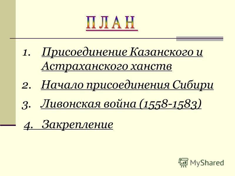 2. Начало присоединения Сибири 3. Ливонская война (1558-1583) 1. Присоединение Казанского и Астраханского ханств 4. Закрепление