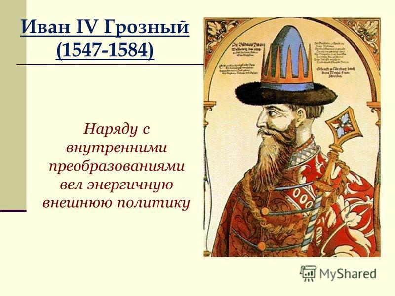 Иван IV Грозный (1547-1584) Наряду с внутренними преобразованиями вел энергичную внешнюю политику