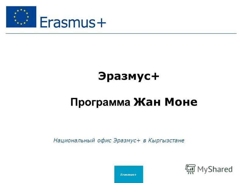 Эразмус+ Программа Жан Моне Национальный офис Эразмус+ в Кыргызстане Erasmus+