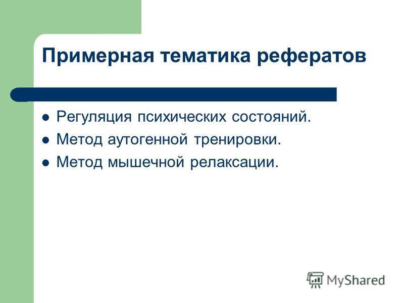 Примерная тематика рефератов Регуляция психических состояний. Метод аутогенной тренировки. Метод мышечной релаксации.