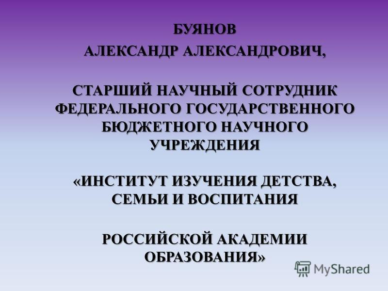БУЯНОВ АЛЕКСАНДР АЛЕКСАНДРОВИЧ, СТАРШИЙ НАУЧНЫЙ СОТРУДНИК ФЕДЕРАЛЬНОГО ГОСУДАРСТВЕННОГО БЮДЖЕТНОГО НАУЧНОГО УЧРЕЖДЕНИЯ «ИНСТИТУТ ИЗУЧЕНИЯ ДЕТСТВА, СЕМЬИ И ВОСПИТАНИЯ РОССИЙСКОЙ АКАДЕМИИ ОБРАЗОВАНИЯ»