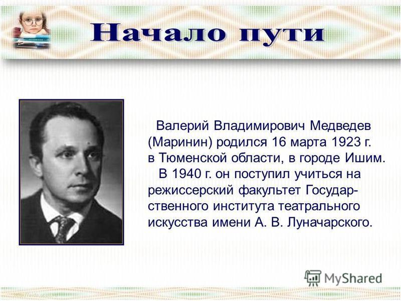 Валерий Владимирович Медведев (Маринин) родился 16 марта 1923 г. в Тюменской области, в городе Ишим. В 1940 г. он поступил учиться на режиссерский факультет Государ- ственного института театрального искусства имени А. В. Луначарского.