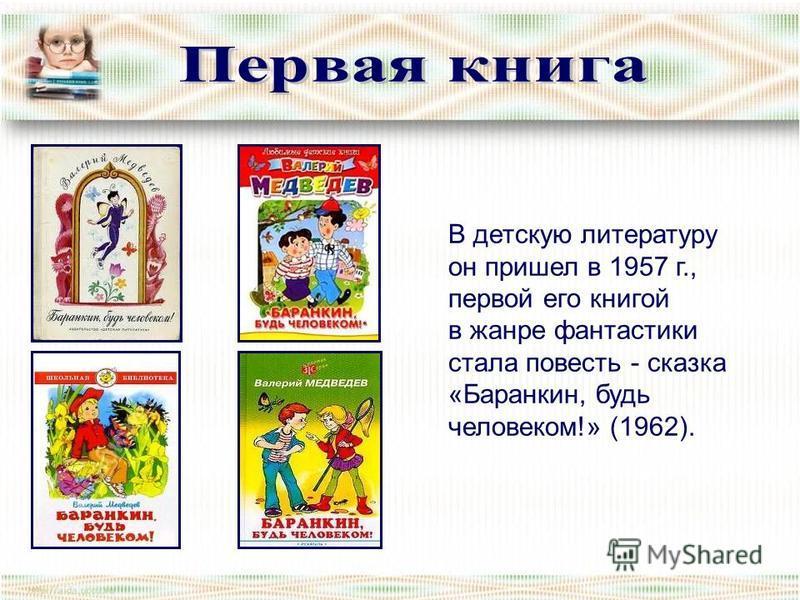 В детскую литературу он пришел в 1957 г., первой его книгой в жанре фантастики стала повесть - сказка «Баранкин, будь человеком!» (1962).
