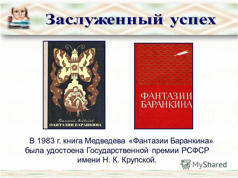 В 1983 г. книга Медведева «Фантазии Баранкина» была удостоена Государственной премии РСФСР имени Н. К. Крупской.