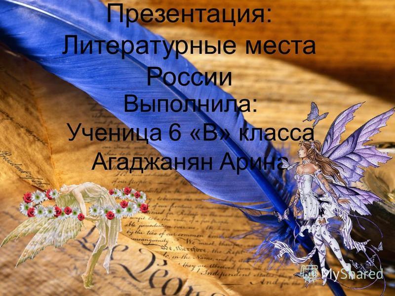 Презентация: Литературные места России Выполнила: Ученица 6 «В» класса Агаджанян Арина