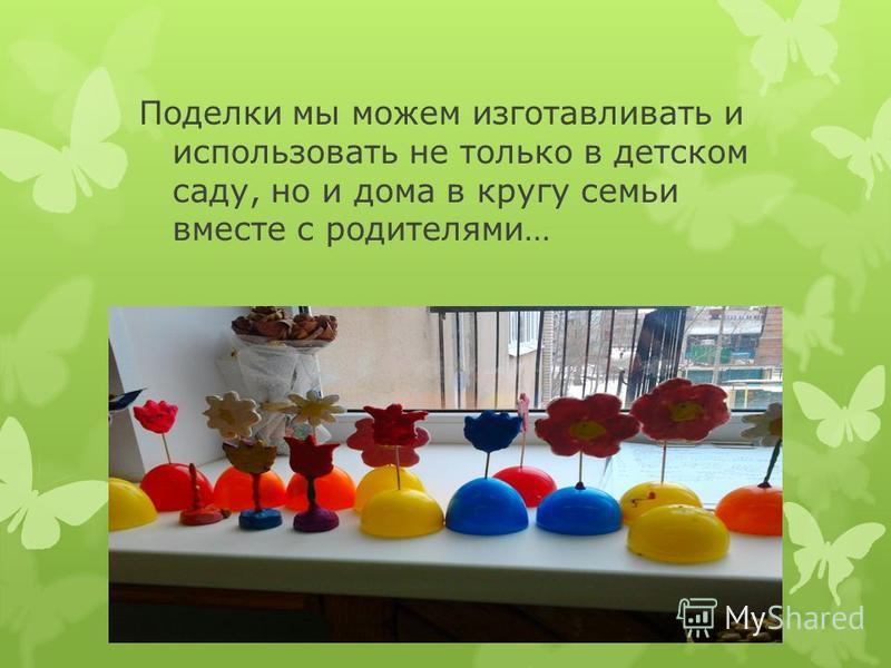 Поделки мы можем изготавливать и использовать не только в детском саду, но и дома в кругу семьи вместе с родителями…
