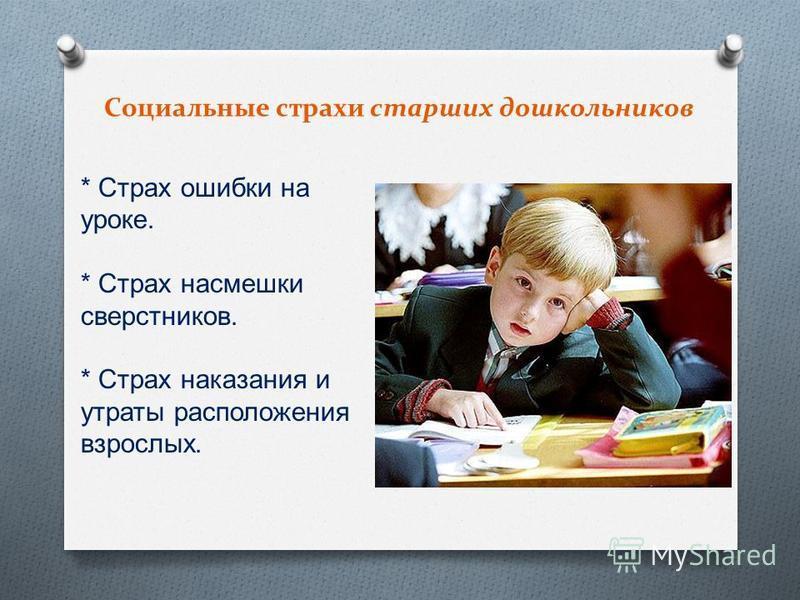 Социальные страхи старших дошкольников * Страх ошибки на уроке. * Страх насмешки сверстников. * Страх наказания и утраты расположения взрослых.