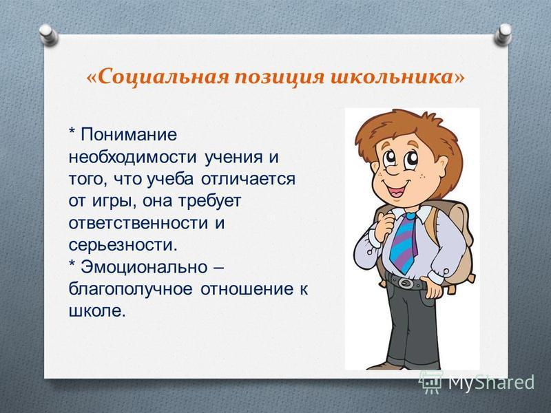 «Социальная позиция школьника» * Понимание необходимости учения и того, что учеба отличается от игры, она требует ответственности и серьезности. * Эмоционально – благополучное отношение к школе.