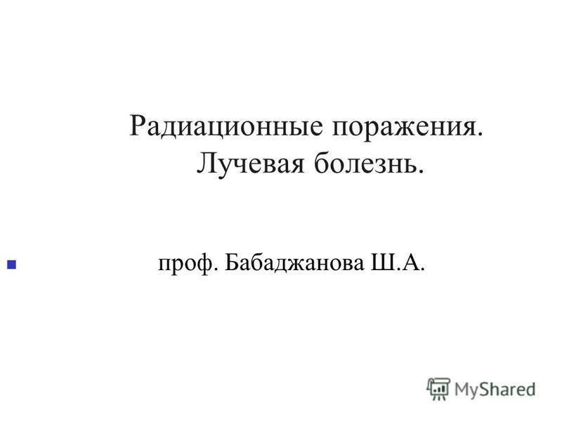 Радиационные поражения. Лучевая болезнь. проф. Бабаджанова Ш.А.