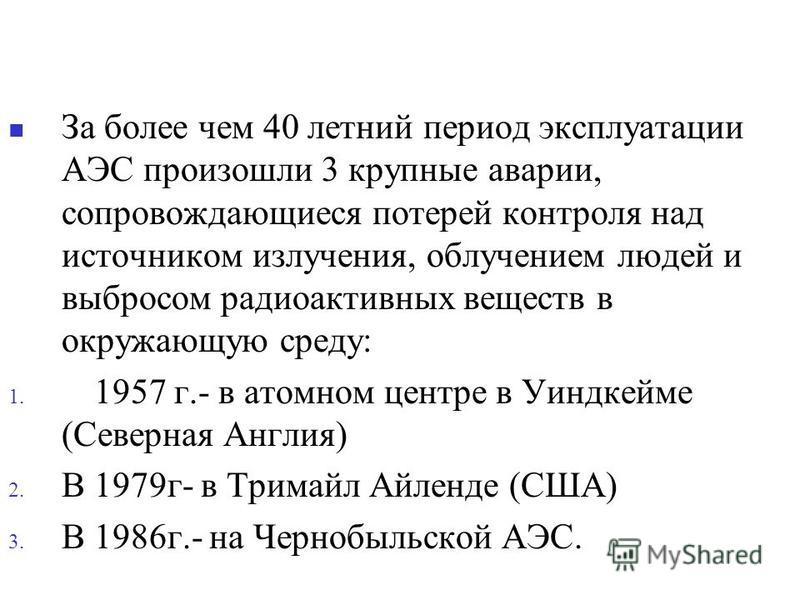 За более чем 40 летний период эксплуатации АЭС произошли 3 крупные аварии, сопровождающиеся потерей контроля над источником излучения, облучением людей и выбросом радиоактивных веществ в окружающую среду: 1. В 1957 г.- в атомном центре в Уиндкейме (С
