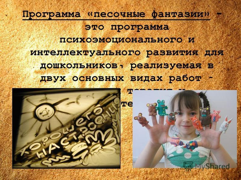 Программа «песочные фантазии» - это программа психоэмоционального и интеллектуального развития для дошкольников, реализуемая в двух основных видах работ – песочная терапия и сказкотерапия.