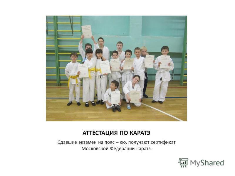 АТТЕСТАЦИЯ ПО КАРАТЭ Сдавшие экзамен на пояс – кю, получают сертификат Московской Федерации каратэ.