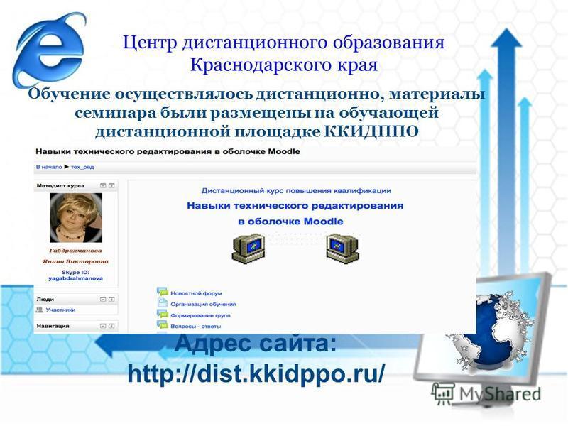 Центр дистанционного образования Краснодарского края Обучение осуществлялось дистанционно, материалы семинара были размещены на обучающей дистанционной площадке ККИДППО Адрес сайта: http://dist.kkidppo.ru/