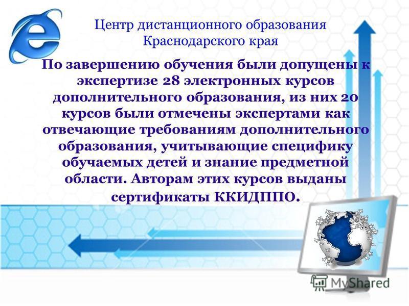 Центр дистанционного образования Краснодарского края По завершению обучения были допущены к экспертизе 28 электронных курсов дополнительного образования, из них 20 курсов были отмечены экспертами как отвечающие требованиям дополнительного образования
