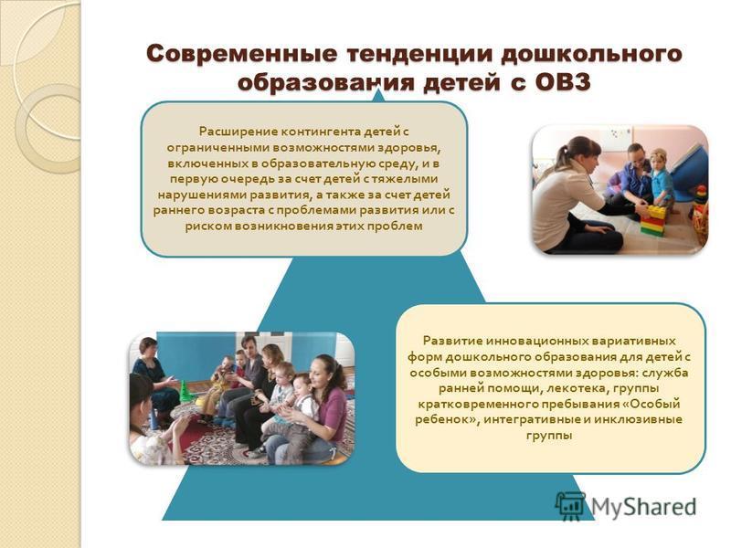 Современные тенденции дошкольного образования детей с ОВЗ Расширение контингента детей с ограниченными возможностями здоровья, включенных в образовательную среду, и в первую очередь за счет детей с тяжелыми нарушениями развития, а также за счет детей