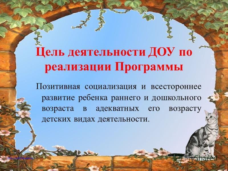 http://ku4mina.ucoz.ru/ Цель деятельности ДОУ по реализации Программы Позитивная социализация и всестороннее развитие ребенка раннего и дошкольного возраста в адекватных его возрасту детских видах деятельности.