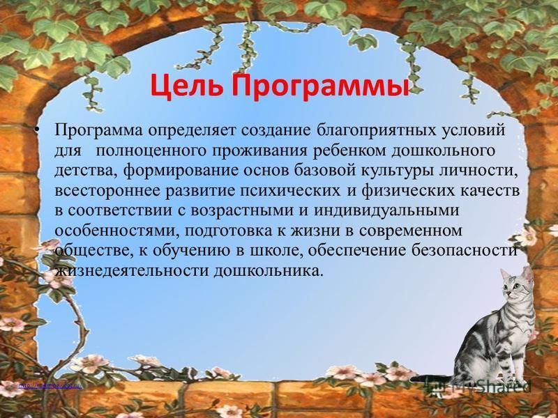 http://ku4mina.ucoz.ru/ Цель Программы Программа определяет создание благоприятных условий для полноценного проживания ребенком дошкольного детства, формирование основ базовой культуры личности, всестороннее развитие психических и физических качеств
