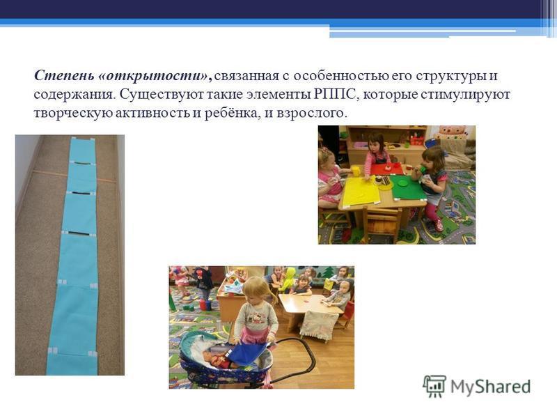 Степень «открытости», связанная с особенностью его структуры и содержания. Существуют такие элементы РППС, которые стимулируют творческую активность и ребёнка, и взрослого.