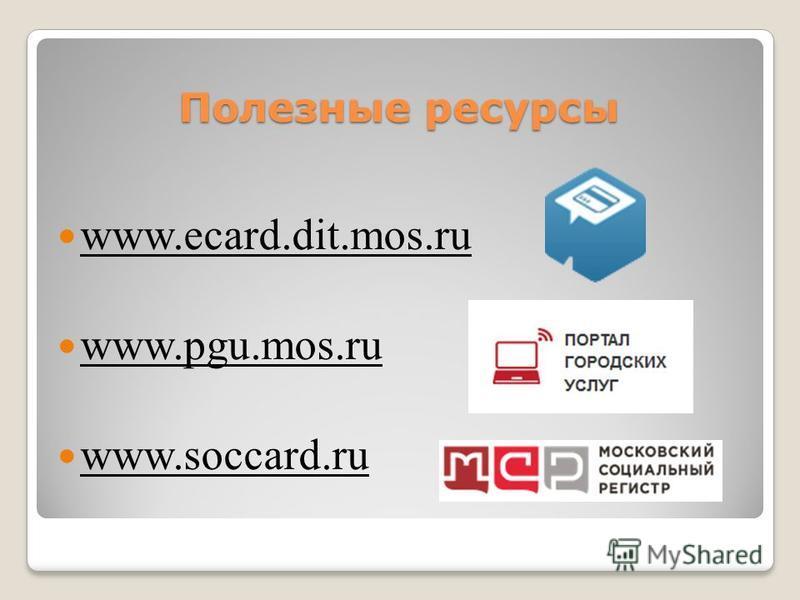 Полезные ресурсы www.ecard.dit.mos.ru www.pgu.mos.ru www.soccard.ru