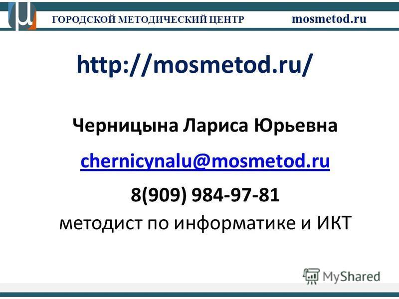 ГОРОДСКОЙ МЕТОДИЧЕСКИЙ ЦЕНТР mosmetod.ru http://mosmetod.ru/ Черницына Лариса Юрьевна chernicynalu@mosmetod.ru 8(909) 984-97-81 методист по информатике и ИКТ