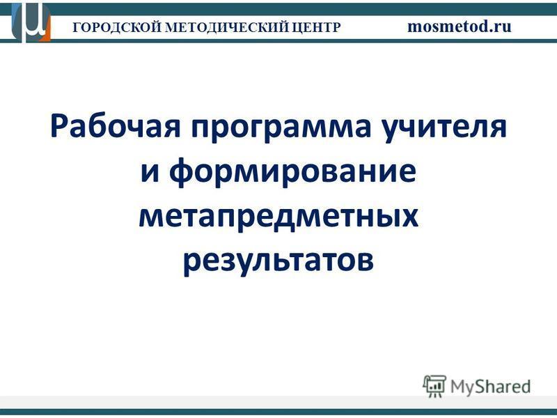 ГОРОДСКОЙ МЕТОДИЧЕСКИЙ ЦЕНТР mosmetod.ru Рабочая программа учителя и формирование метапредметных результатов