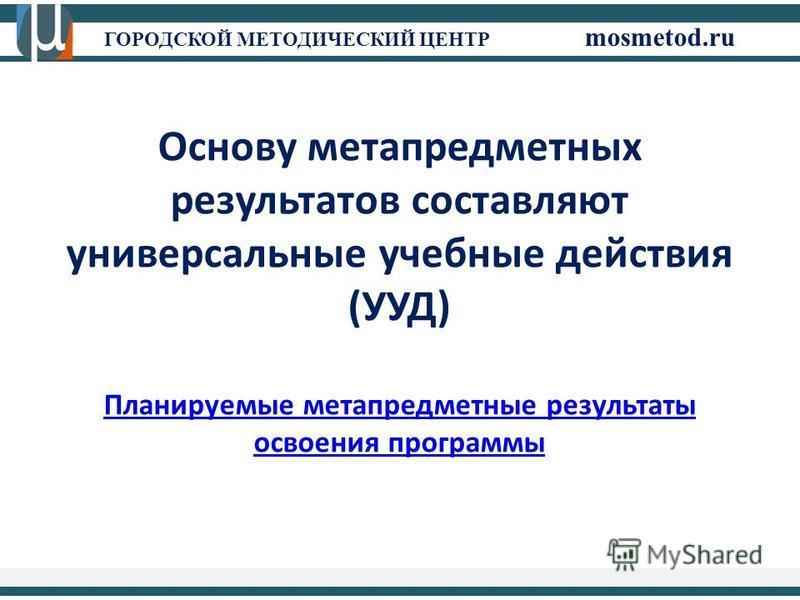 ГОРОДСКОЙ МЕТОДИЧЕСКИЙ ЦЕНТР mosmetod.ru Основу метапредметных результатов составляют универсальные учебные действия (УУД) Планируемые метапредметные результаты освоения программы