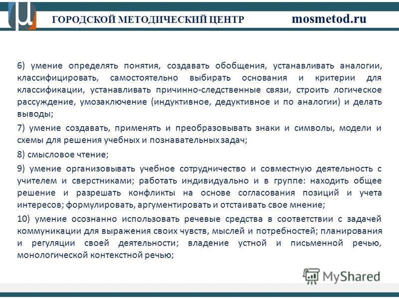 ГОРОДСКОЙ МЕТОДИЧЕСКИЙ ЦЕНТР mosmetod.ru 6) умение определять понятия, создавать обобщения, устанавливать аналогии, классифицировать, самостоятельно выбирать основания и критерии для классификации, устанавливать причинно-следственные связи, строить л