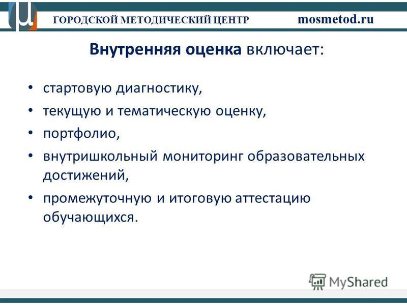 ГОРОДСКОЙ МЕТОДИЧЕСКИЙ ЦЕНТР mosmetod.ru стартовую диагностику, текущую и тематическую оценку, портфолио, внутришкольный мониторинг образовательных достижений, промежуточную и итоговую аттестацию обучающихся. Внутренняя оценка включает: