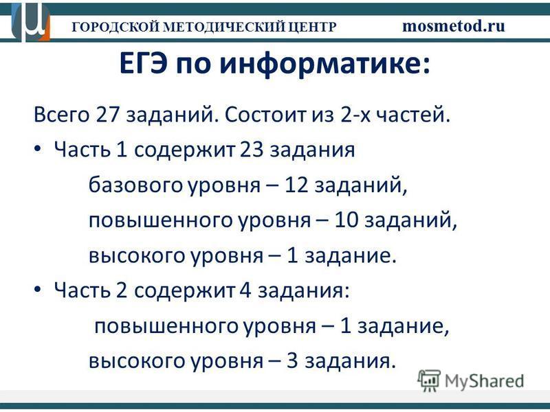 ГОРОДСКОЙ МЕТОДИЧЕСКИЙ ЦЕНТР mosmetod.ru ЕГЭ по информатике: Всего 27 заданий. Состоит из 2-х частей. Часть 1 содержит 23 задания базового уровня – 12 заданий, повышенного уровня – 10 заданий, высокого уровня – 1 задание. Часть 2 содержит 4 задания: