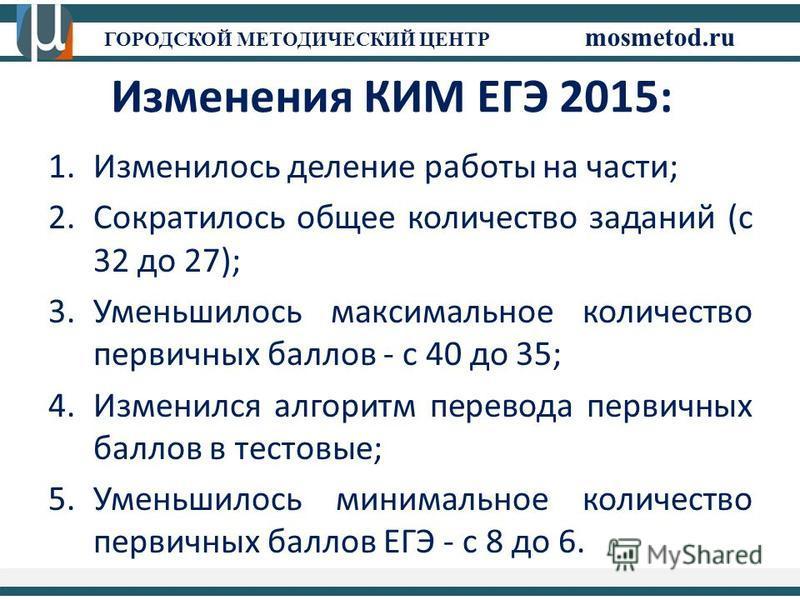 ГОРОДСКОЙ МЕТОДИЧЕСКИЙ ЦЕНТР mosmetod.ru Изменения КИМ ЕГЭ 2015: 1. Изменилось деление работы на части; 2. Сократилось общее количество заданий (с 32 до 27); 3. Уменьшилось максимальное количество первичных баллов - с 40 до 35; 4. Изменился алгоритм