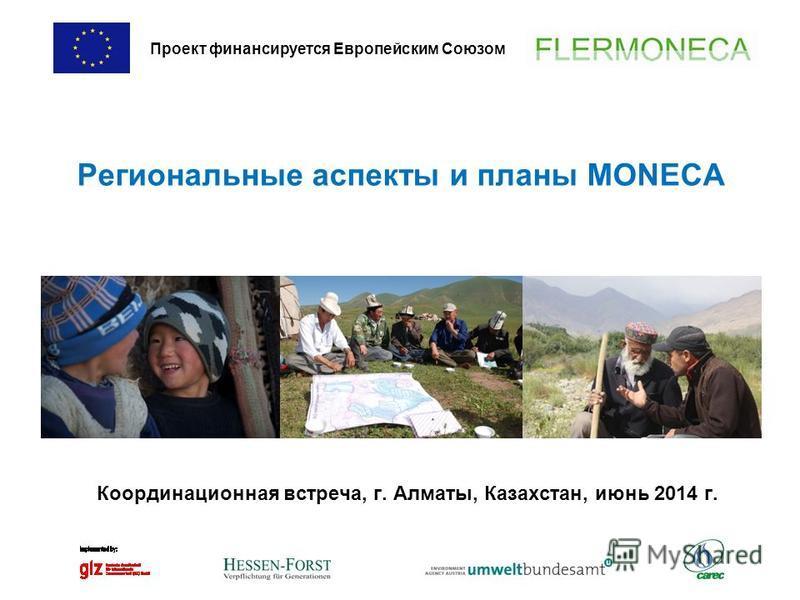 Региональные аспекты и планы MONECA Координационная встреча, г. Алматы, Казахстан, июнь 2014 г. Проект финансируется Европейским Союзом