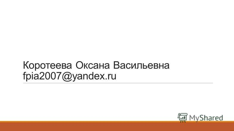 Коротеева Оксана Васильевна fpia2007@yandex.ru