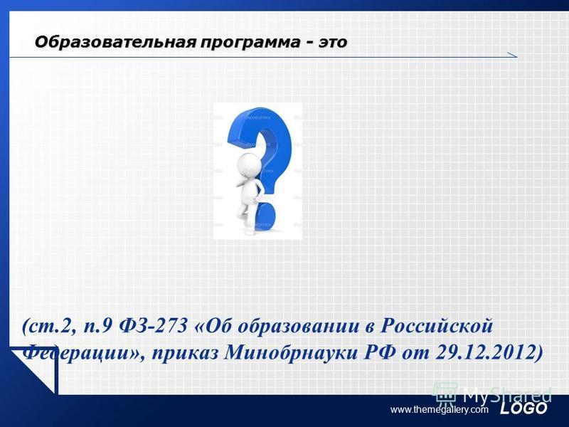 LOGO www.themegallery.com Образовательная программа - это ? (ст.2, п.9 ФЗ-273 «Об образовании в Российской Федерации», приказ Минобрнауки РФ от 29.12.2012)