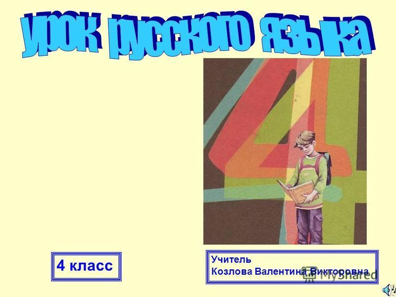 4 класс Учитель Козлова Валентина Викторовна