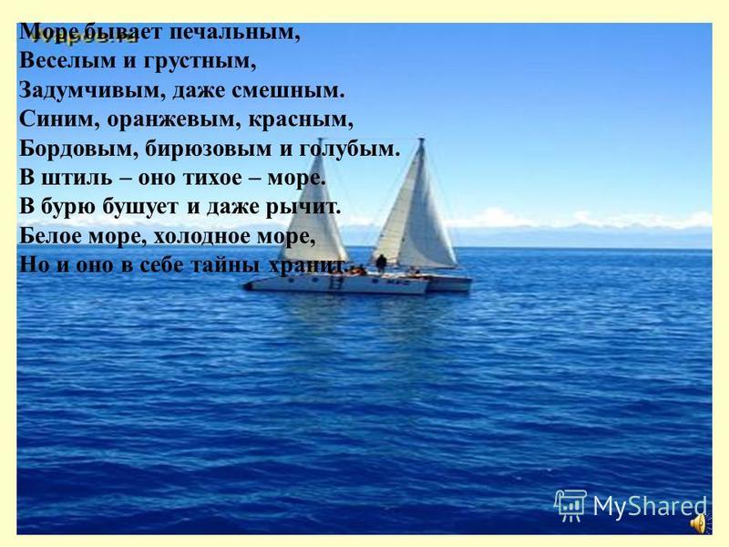 Море бывает печальным, Веселым и грустным, Задумчивым, даже смешным. Синим, оранжевым, красным, Бордовым, бирюзовым и голубым. В штиль – оно тихое – море. В бурю бушует и даже рычит. Белое море, холодное море, Но и оно в себе тайны хранит.