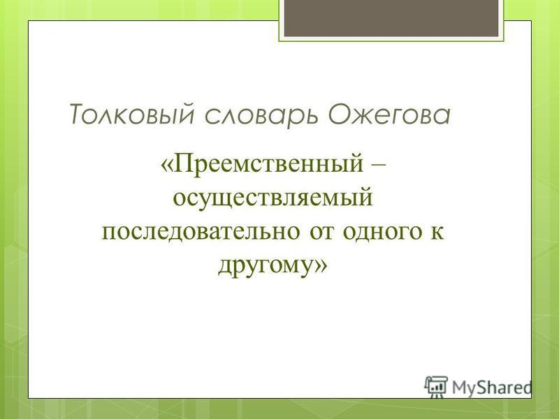 Толковый словарь Ожегова «Преемственный – осуществляемый последовательно от одного к другому»