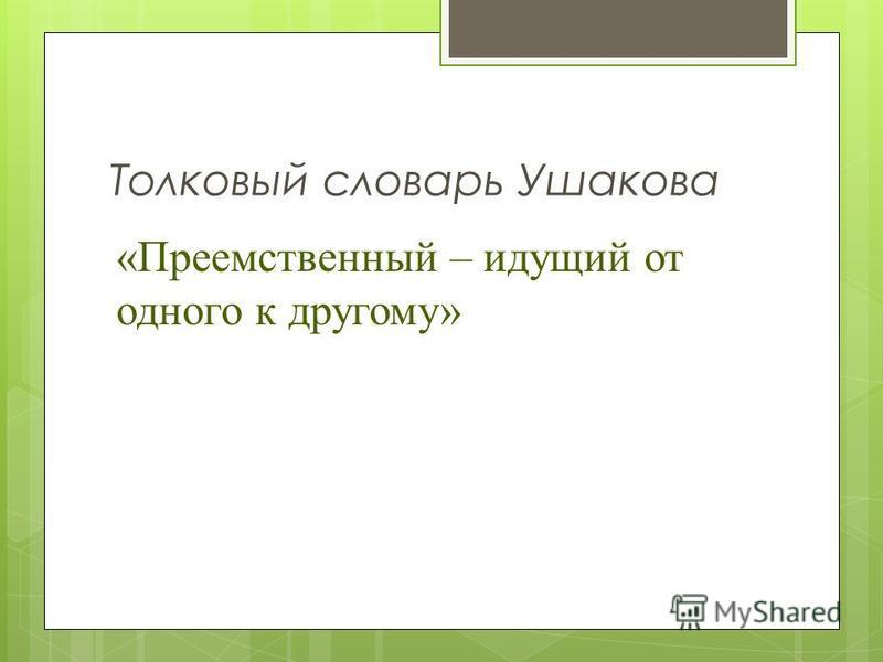 Толковый словарь Ушакова «Преемственный – идущий от одного к другому»