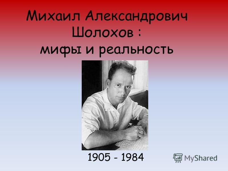 Михаил Александрович Шолохов : мифы и реальность 1905 - 1984