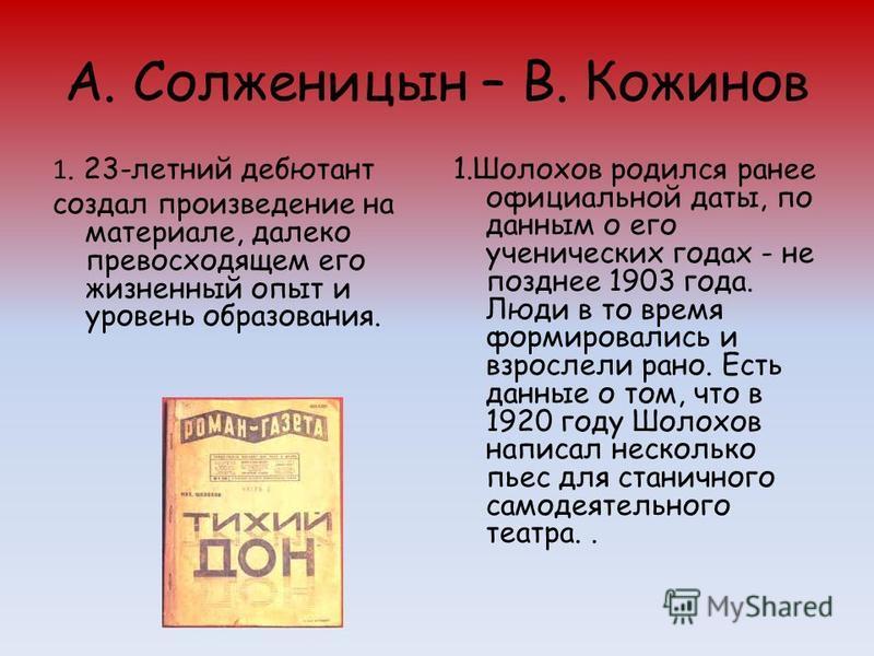 А. Солженицын – В. Кожинов 1. 23-летний дебютант создал произведение на материале, далеко превосходящем его жизненный опыт и уровень образования. 1. Шолохов родился ранее официальной даты, по данным о его ученических годах - не позднее 1903 года. Люд