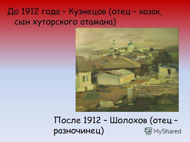 До 1912 года – Кузнецов (отец – казак, сын хуторского атамана) После 1912 – Шолохов (отец – разночинец)