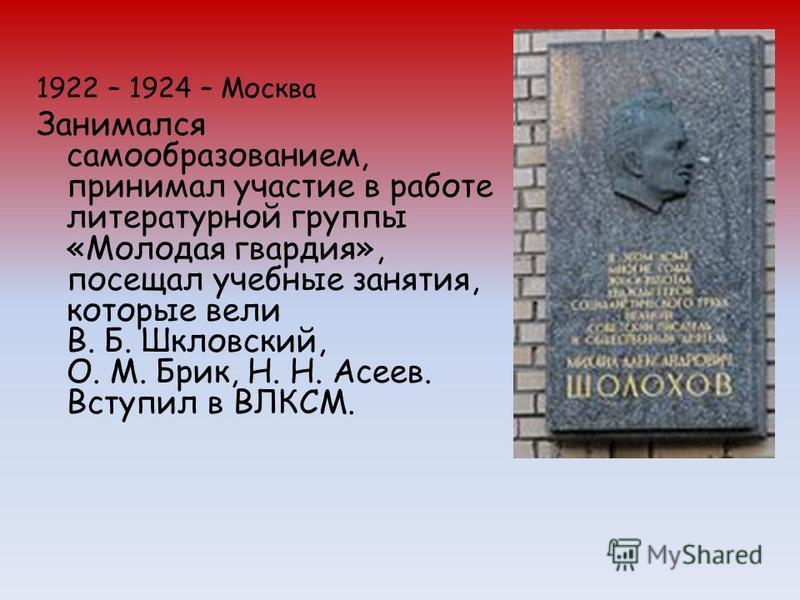 1922 – 1924 – Москва Занимался самообразованием, принимал участие в работе литературной группы «Молодая гвардия», посещал учебные занятия, которые вели В. Б. Шкловский, О. М. Брик, Н. Н. Асеев. Вступил в ВЛКСМ.