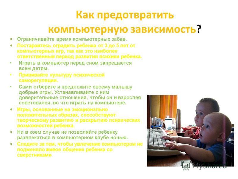 Как предотвратить компьютерную зависимость? Ограничивайте время компьютерных забав. Постарайтесь оградить ребенка от 3 до 5 лет от компьютерных игр, так как это наиболее ответственный период развития психики ребенка. Играть в компьютер перед сном зап